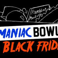 11/25. Maniac Bowl Black Friday